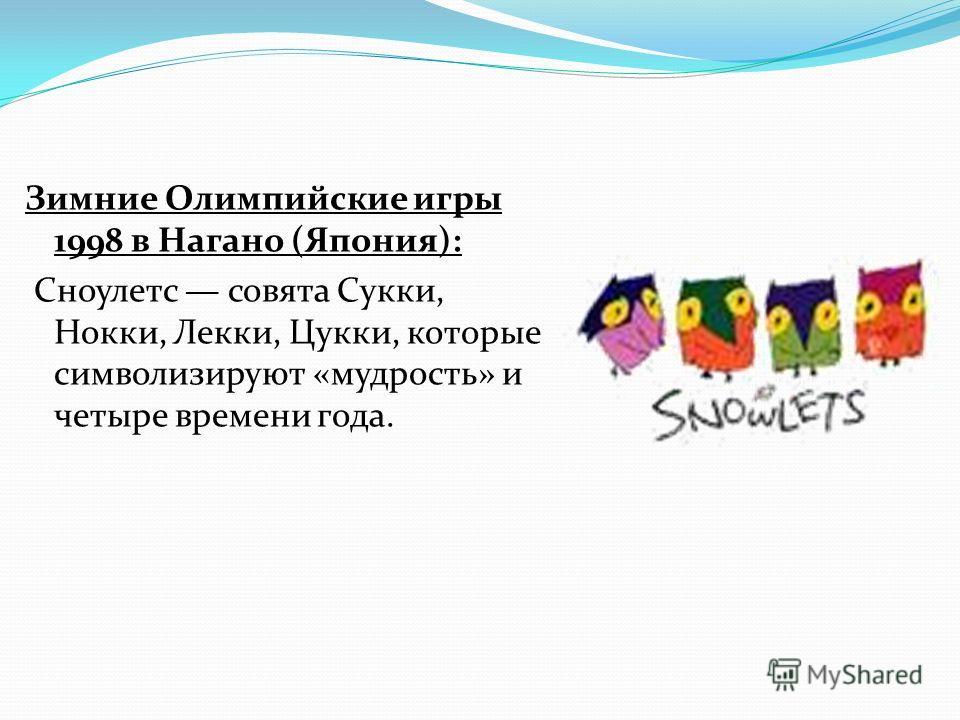 Зимние Олимпийские игры 1998 в Нагано (Япония): Сноулетс совята Сукки, Нокки, Лекки, Цукки, которые символизируют «мудрость» и четыре времени года.