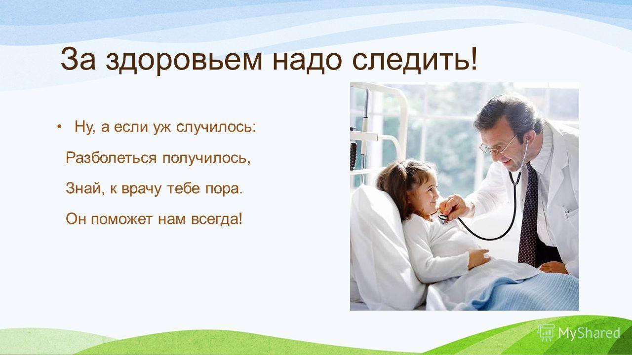 За здоровьем надо следить! Ну, а если уж случилось: Разболеться получилось, Знай, к врачу тебе пора. Он поможет нам всегда!