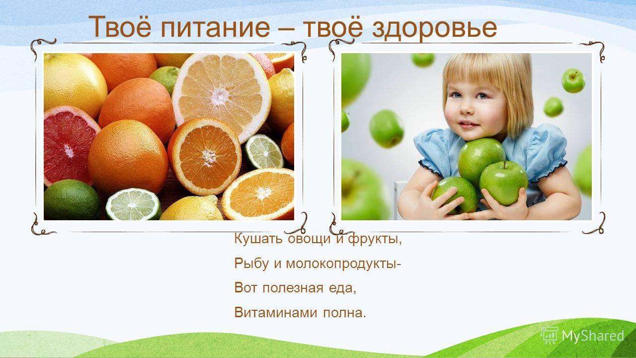 Твоё питание – твоё здоровье Кушать овощи и фрукты, Рыбу и молокопродукты- Вот полезная еда, Витаминами полна.