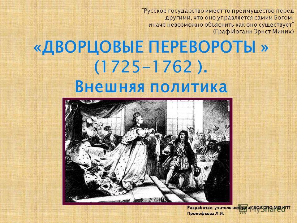 Разработал: учитель истории ГБОУ СПО МО КПТ Прокофьева Л.И. «ДВОРЦОВЫЕ ПЕРЕВОРОТЫ » (1725-1762 ). Внешняя политика Русское государство имеет то преимущество перед другими, что оно управляется самим Богом, иначе невозможно объяснить как оно существует