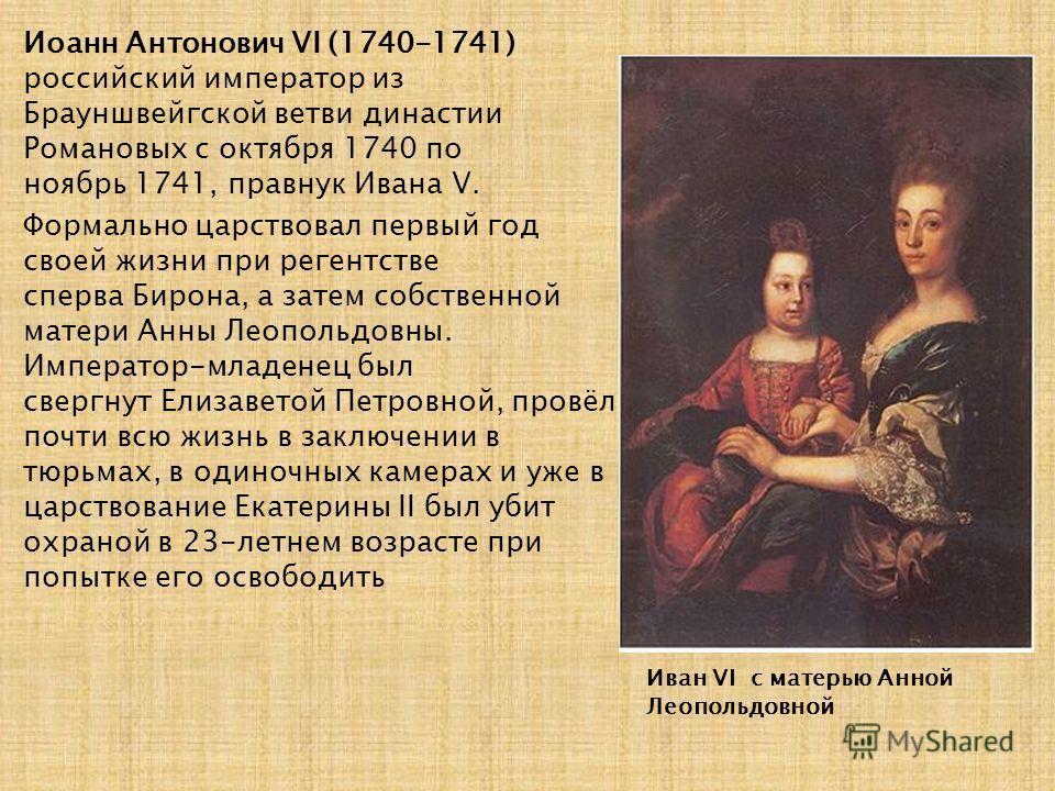 Иван VI с матерью Анной Леопольдовной Иоанн Антонович VI (1740-1741) российский император из Брауншвейгской ветви династии Романовых с октября 1740 по ноябрь 1741, правнук Ивана V. Формально царствовал первый год своей жизни при регентстве сперва Бир