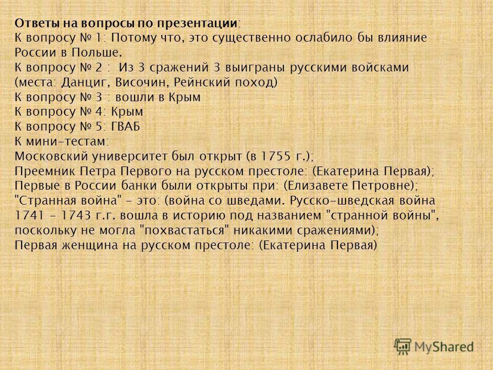 Ответы на вопросы по презентации: К вопросу 1: Потому что, это существенно ослабило бы влияние России в Польше. К вопросу 2 : Из 3 сражений 3 выиграны русскими войсками (места: Данциг, Височин, Рейнский поход) К вопросу 3 : вошли в Крым К вопросу 4: