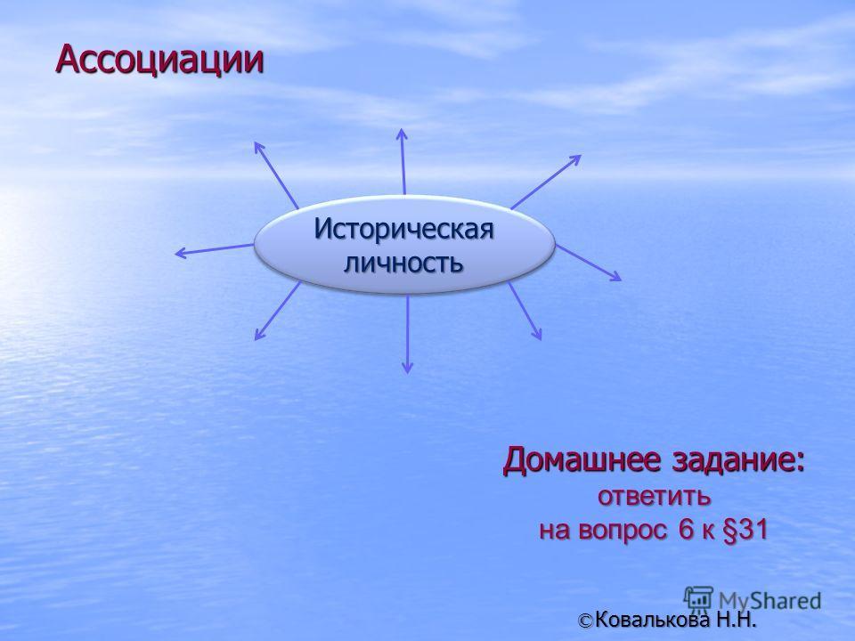 Домашнее задание: ответить на вопрос 6 к §31 Ковалькова Н.Н. © Историческая личность Ассоциации