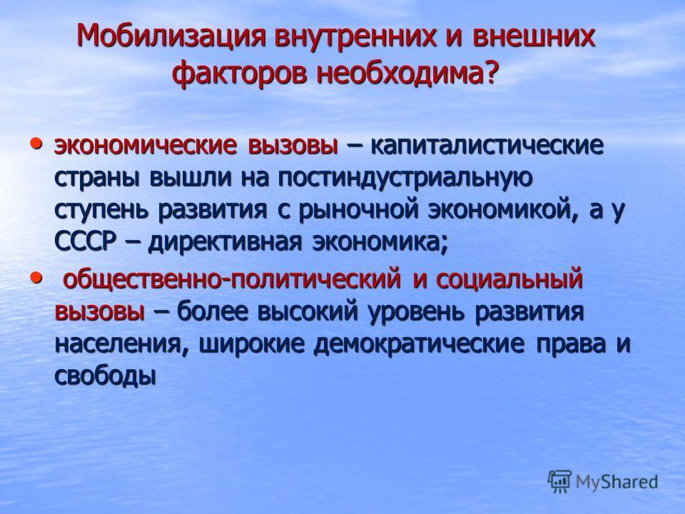 Мобилизация внутренних и внешних факторов необходима? экономические вызовы – капиталистические страны вышли на постиндустриальную ступень развития с рыночной экономикой, а у СССР – директивная экономика; экономические вызовы – капиталистические стран