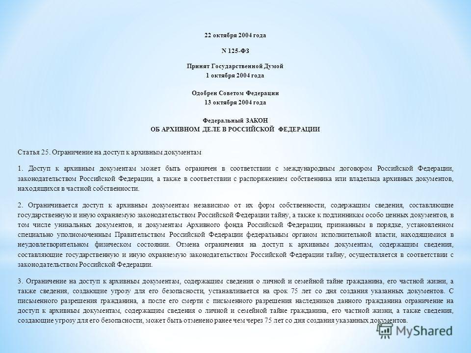 22 октября 2004 года N 125-ФЗ Принят Государственной Думой 1 октября 2004 года Одобрен Советом Федерации 13 октября 2004 года Федеральный ЗАКОН ОБ АРХИВНОМ ДЕЛЕ В РОССИЙСКОЙ ФЕДЕРАЦИИ Статья 25. Ограничение на доступ к архивным документам 1. Доступ к