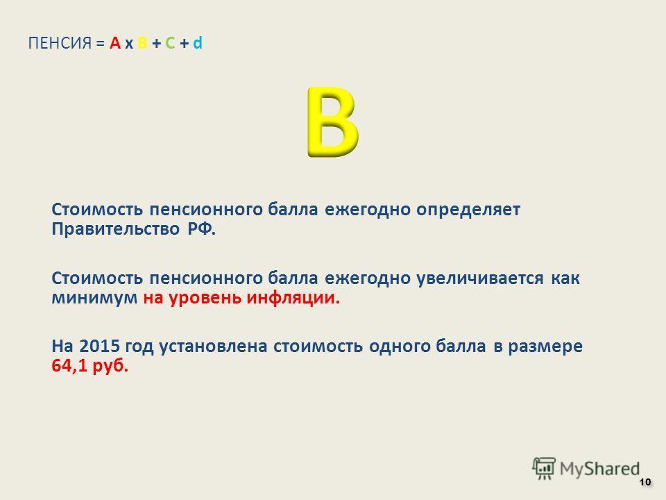 Стоимость пенсионного балла ежегодно определяет Правительство РФ. Стоимость пенсионного балла ежегодно увеличивается как минимум на уровень инфляции. На 2015 год установлена стоимость одного балла в размере 64,1 руб. ПЕНСИЯ = А х В + С + d 10