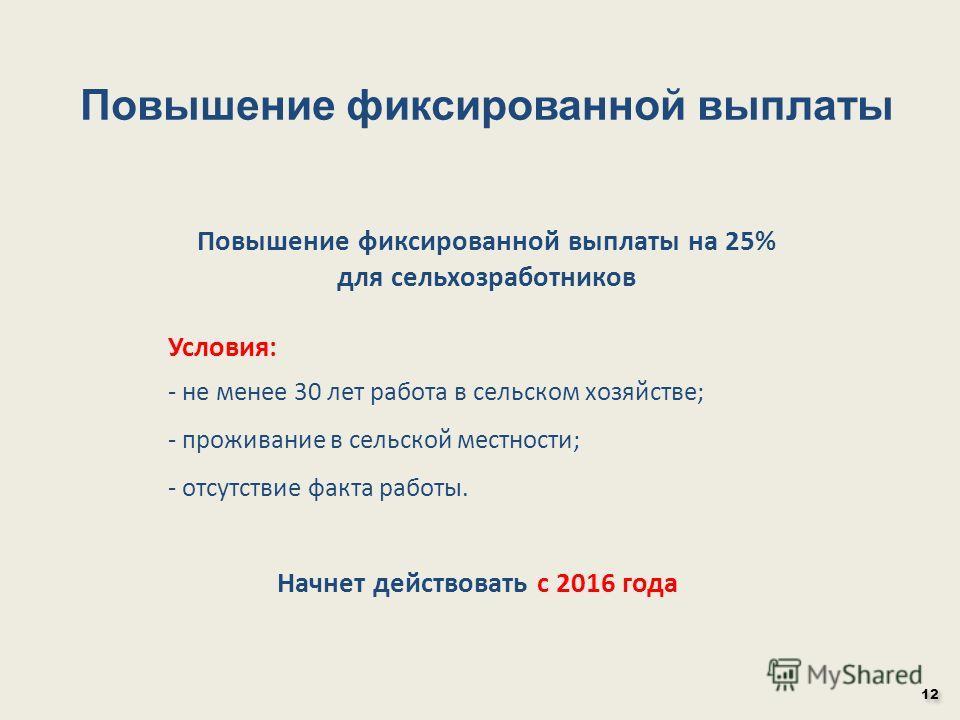 Начнет действовать с 2016 года Повышение фиксированной выплаты на 25% для сельхозработников Условия: - не менее 30 лет работа в сельском хозяйстве; - проживание в сельской местности; - отсутствие факта работы. 12 Повышение фиксированной выплаты