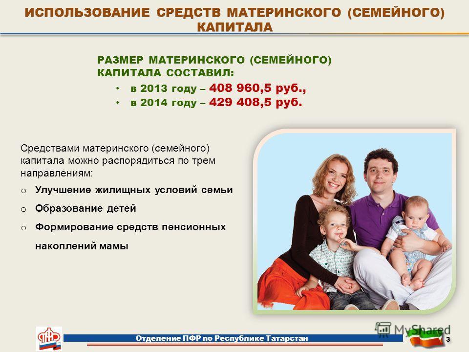 РАЗМЕР МАТЕРИНСКОГО (СЕМЕЙНОГО) КАПИТАЛА СОСТАВИЛ: в 2013 году – 408 960,5 руб., в 2014 году – 429 408,5 руб. Отделение ПФР по Республике Татарстан 3 3 Средствами материнского (семейного) капитала можно распорядиться по трем направлениям: o Улучшение