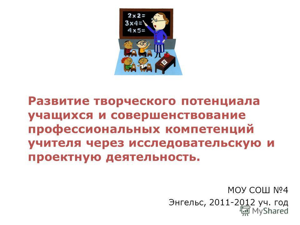 Развитие творческого потенциала учащихся и совершенствование профессиональных компетенций учителя через исследовательскую и проектную деятельность. МОУ СОШ 4 Энгельс, 2011-2012 уч. год