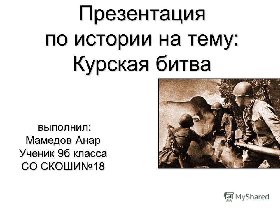 Презентация по истории на тему: Курская битва выполнил: выполнил: Мамедов Анар Ученик 9б класса СО СКОШИ18