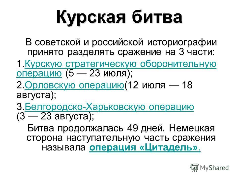 Курская битва В советской и российской историографии принято разделять сражение на 3 части: 1.Курскую стратегическую оборонительную операцию (5 23 июля);Курскую стратегическую оборонительную операцию 2.Орловскую операцию(12 июля 18 августа); Орловску