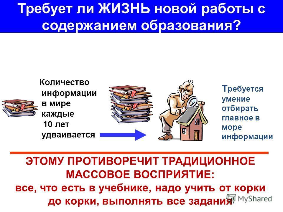Требует ли ЖИЗНЬ новой работы с содержанием образования? Количество информации в мире каждые 10 лет удваивается Т ребуется умение отбирать главное в море информации ЭТОМУ ПРОТИВОРЕЧИТ ТРАДИЦИОННОЕ МАССОВОЕ ВОСПРИЯТИЕ: все, что есть в учебнике, надо у