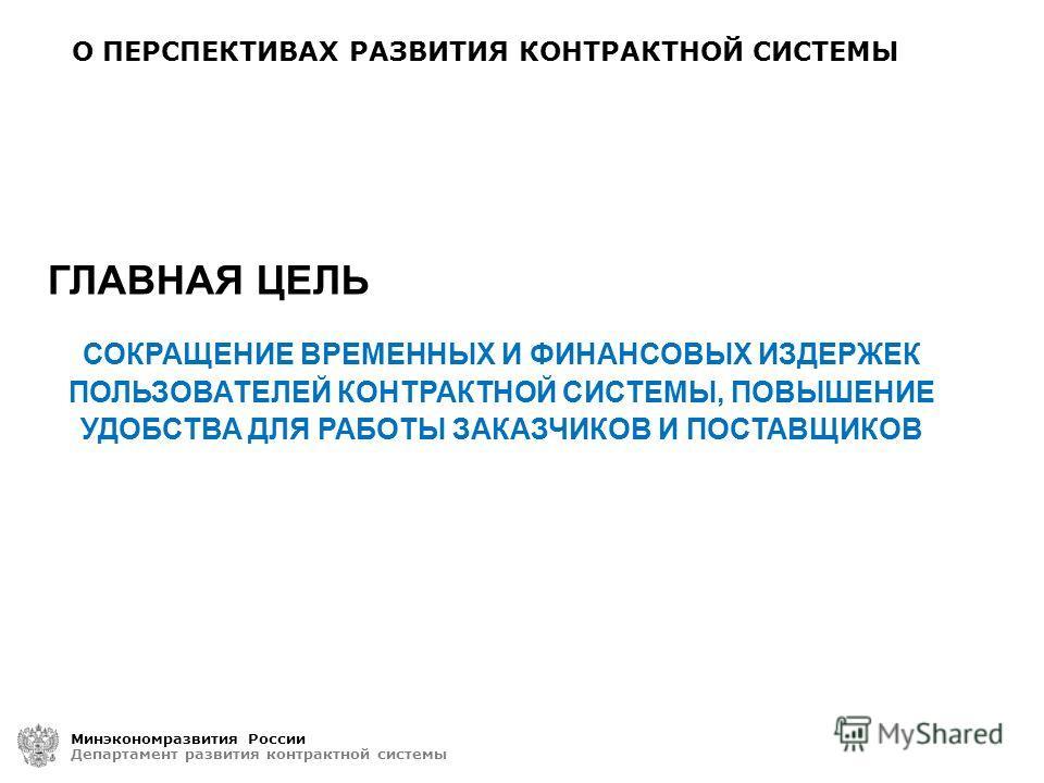 О ПЕРСПЕКТИВАХ РАЗВИТИЯ КОНТРАКТНОЙ СИСТЕМЫ Минэкономразвития России Департамент развития контрактной системы СОКРАЩЕНИЕ ВРЕМЕННЫХ И ФИНАНСОВЫХ ИЗДЕРЖЕК ПОЛЬЗОВАТЕЛЕЙ КОНТРАКТНОЙ СИСТЕМЫ, ПОВЫШЕНИЕ УДОБСТВА ДЛЯ РАБОТЫ ЗАКАЗЧИКОВ И ПОСТАВЩИКОВ ГЛАВНАЯ