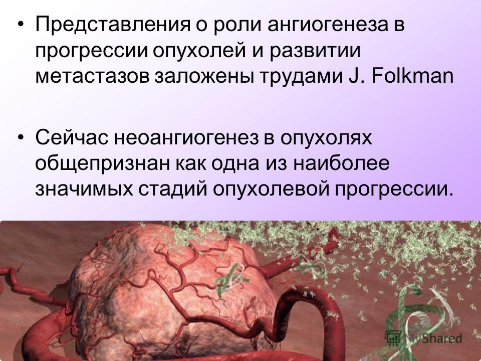 Представления о роли ангиогенеза в прогрессии опухолей и развитии метастазов заложены трудами J. Folkman Сейчас неоангиогенез в опухолях общепризнан как одна из наиболее значимых стадий опухолевой прогрессии.