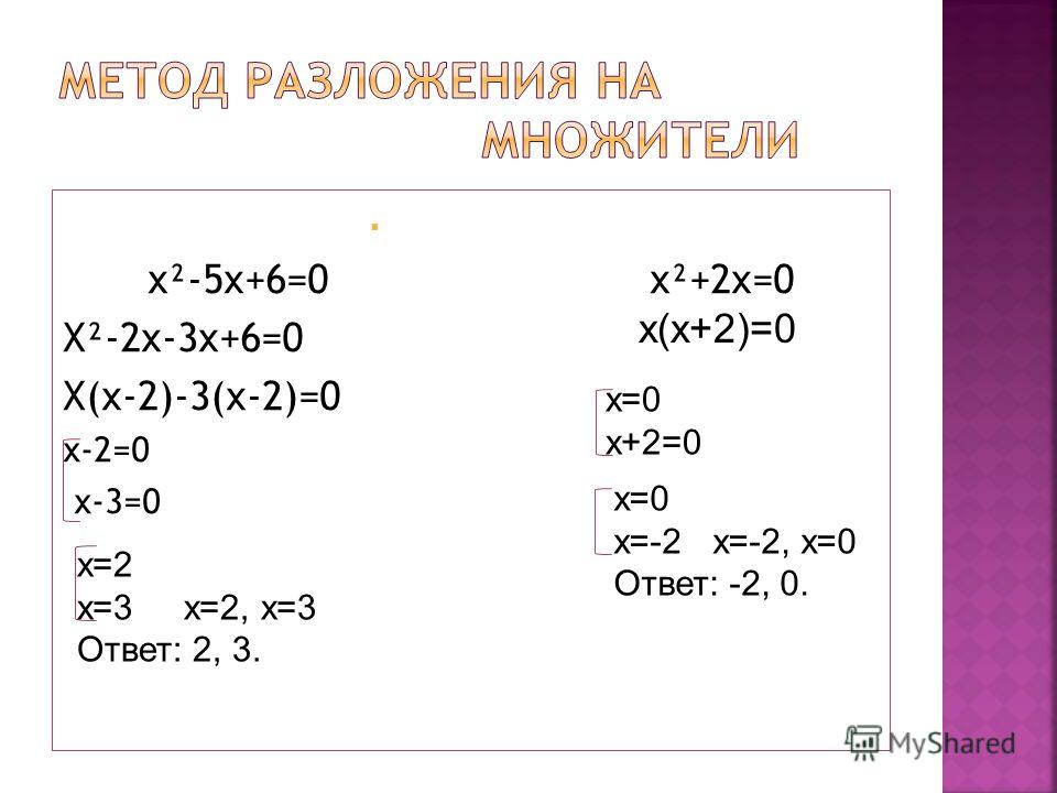 x²-5x+6=0 x²+2x=0 X²-2x-3x+6=0 X(x-2)-3(x-2)=0 x-2=0 x-3=0 х=2 х=3 х=2, х=3 Ответ: 2, 3. х(х+2)=0 х=0 х+2=0 х=0 х=-2 х=-2, х=0 Ответ: -2, 0.