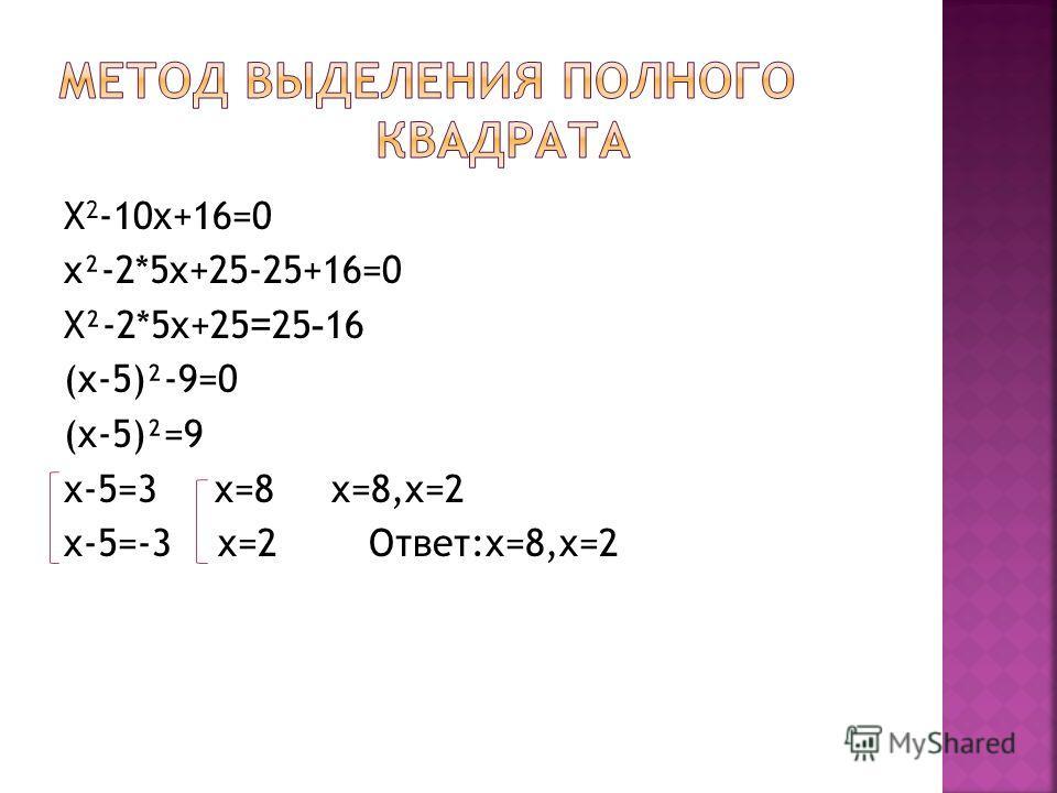 Х 2 -10х+16=0 x²-2*5x+25-25+16=0 X²-2*5x+25 = 25 - 16 (x-5)²-9=0 (x-5)²=9 х-5=3 x=8 x=8,x=2 x-5=-3 x=2 Ответ:x=8,x=2