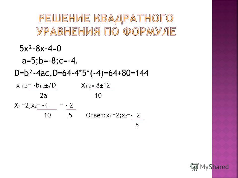 5x²-8x-4=0 a=5;b=-8;c=-4. D=b²-4ac,D=64-4*5*(-4)=64+80=144 x 1,2 = -b 1,2 ±D x 1,2 = 8±12 2a 10 X 1 =2,x 2 = -4 = - 2 10 5 Ответ:x 1 =2;x 2 =- 2 5