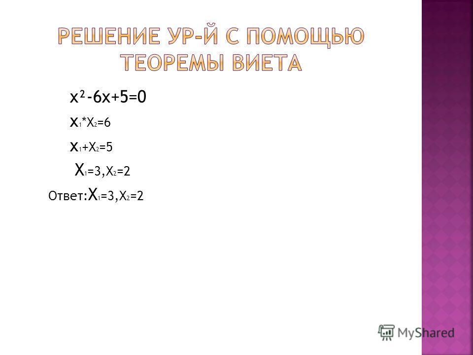 x²-6x+5=0 x 1 *X 2 =6 x 1 +X 2 =5 X 1 =3,X 2 =2 Ответ: X 1 =3,X 2 =2