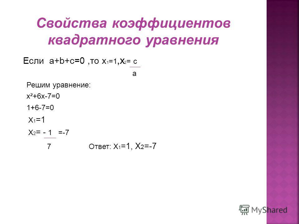 Если a+b+c=0,то x 1 =1,x 2 = c a Решим уравнение: x²+6x-7=0 1+6-7=0 X 1 =1 X 2 = - 1 =-7 7 Ответ: X 1 =1, X 2 =-7