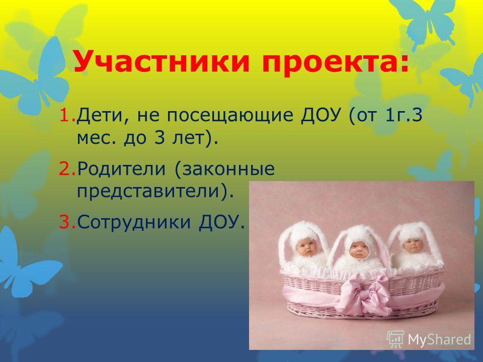 Участники проекта: 1.Дети, не посещающие ДОУ (от 1г.3 мес. до 3 лет). 2.Родители (законные представители). 3.Сотрудники ДОУ.