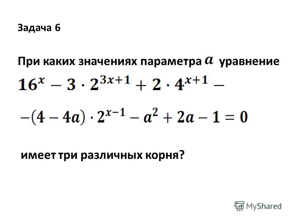 Задача 6 При каких значениях параметра уравнение имеет три различных корня?