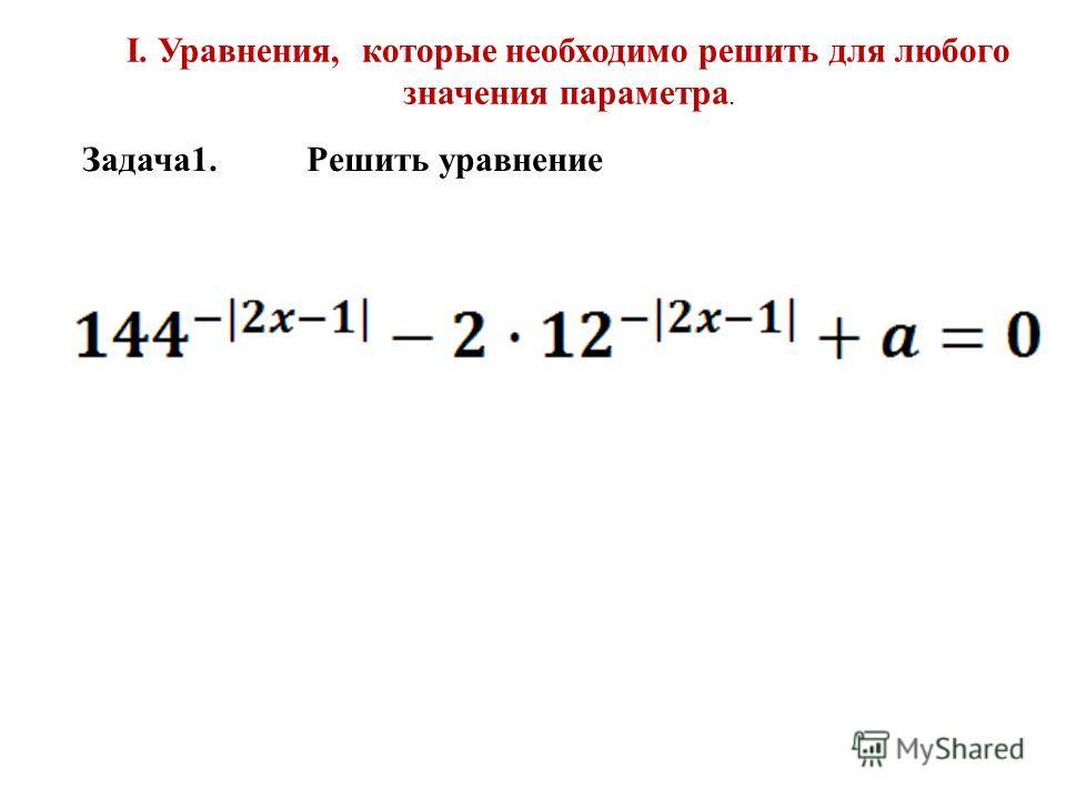 I. Уравнения, которые необходимо решить для любого значения параметра. Задача1. Решить уравнение