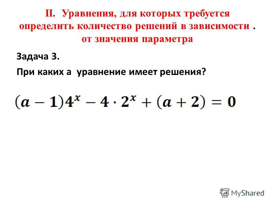 II. Уравнения, для которых требуется определить количество решений в зависимости. от значения параметра Задача 3. При каких a уравнение имеет решения?