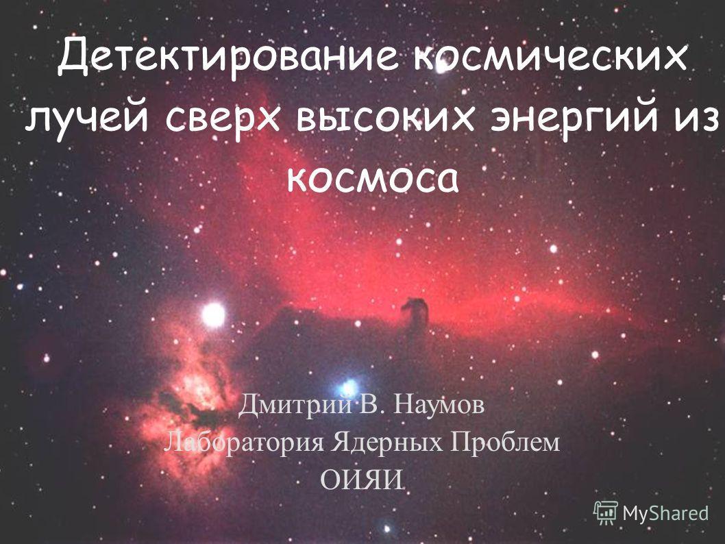 Детектирование космических лучей сверх высоких энергий из космоса Дмитрий В. Наумов Лаборатория Ядерных Проблем ОИЯИ