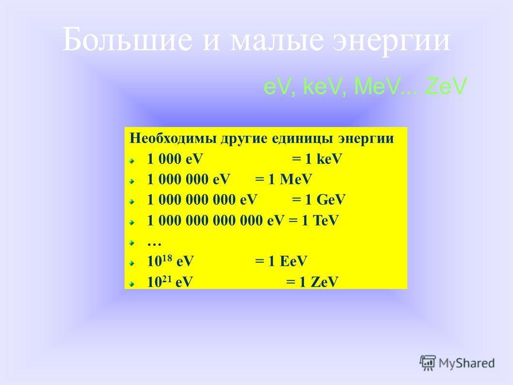 Необходимы другие единицы энергии 1 000 eV = 1 keV 1 000 000 eV = 1 MeV 1 000 000 000 eV = 1 GeV 1 000 000 000 000 eV = 1 TeV … 10 18 eV = 1 EeV 10 21 eV = 1 ZeV eV, keV, MeV... ZeV Большие и малые энергии