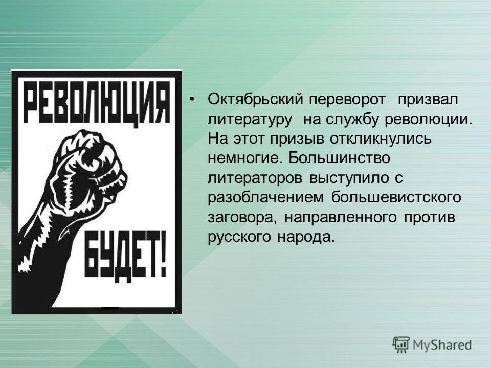 Октябрьский переворот призвал литературу на службу революции. На этот призыв откликнулись немногие. Большинство литераторов выступило с разоблачением большевистского заговора, направленного против русского народа.