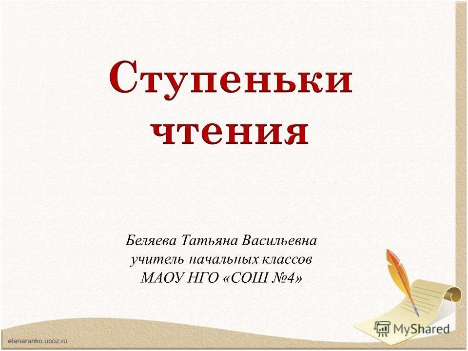 Беляева Татьяна Васильевна учитель начальных классов МАОУ НГО «СОШ 4»