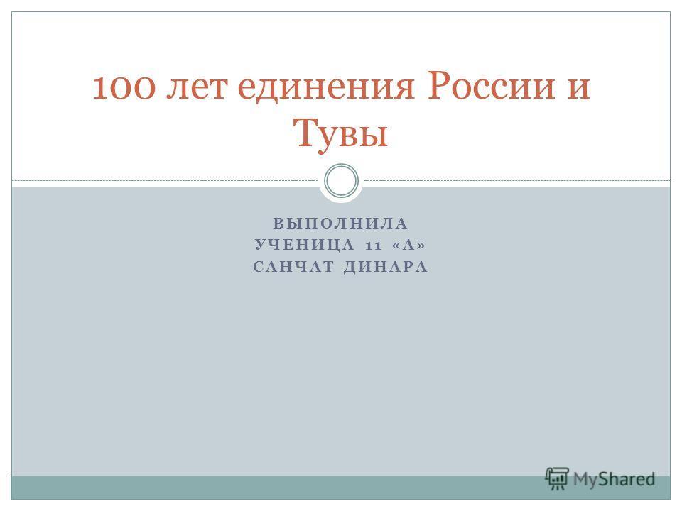 ВЫПОЛНИЛА УЧЕНИЦА 11 «А» САНЧАТ ДИНАРА 100 лет единения России и Тувы