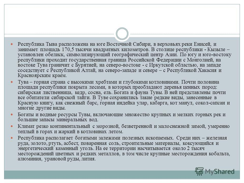 Республика Тыва расположена на юге Восточной Сибири, в верховьях реки Енисей, и занимает площадь 170,5 тысячи квадратных километров. В столице республики - Кызыле – установлен обелиск, символизирующий географический центр Азии. По югу и юго-востоку р