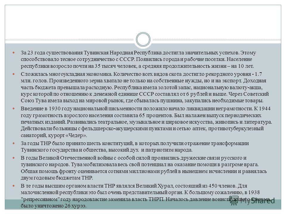 За 23 года существования Тувинская Народная Республика достигла значительных успехов. Этому способствовало тесное сотрудничество с СССР. Появились города и рабочие поселки. Население республики возросло почти на 35 тысяч человек, а средняя продолжите