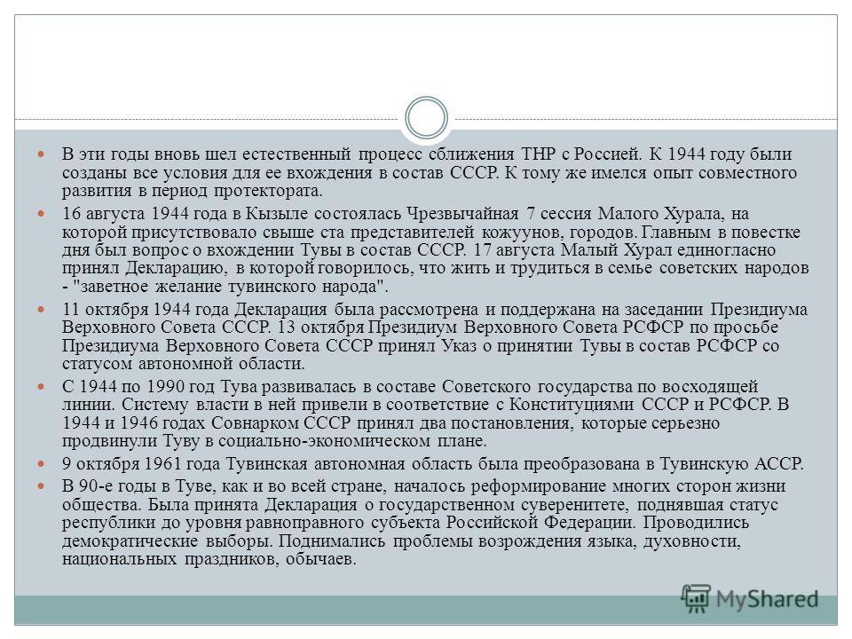 В эти годы вновь шел естественный процесс сближения ТНР с Россией. К 1944 году были созданы все условия для ее вхождения в состав СССР. К тому же имелся опыт совместного развития в период протектората. 16 августа 1944 года в Кызыле состоялась Чрезвыч