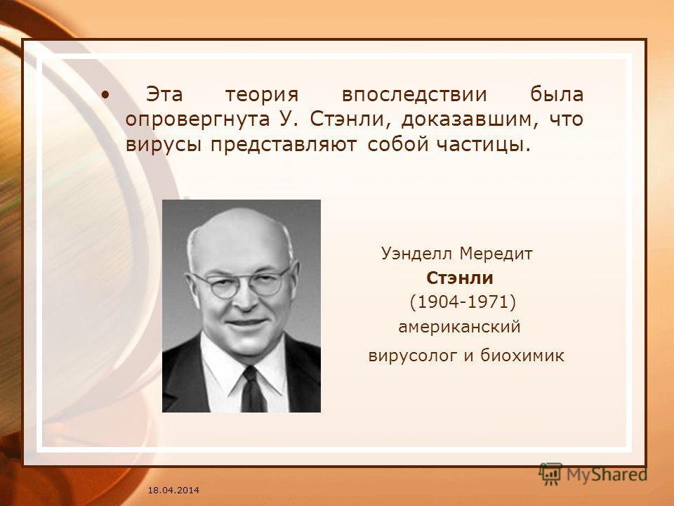 Эта теория впоследствии была опровергнута У. Стэнли, доказавшим, что вирусы представляют собой частицы. Уэнделл Мередит Стэнли (1904-1971) американский вирусолог и биохимик 18.04.2014