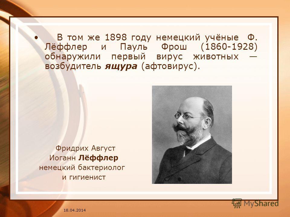 В том же 1898 году немецкий учёные Ф. Лёффлер и Пауль Фрош (1860-1928) обнаружили первый вирус животных возбудитель ящура (афтовирус). Фридрих Август Иоганн Лёффлер немецкий бактериолог и гигиенист 18.04.2014