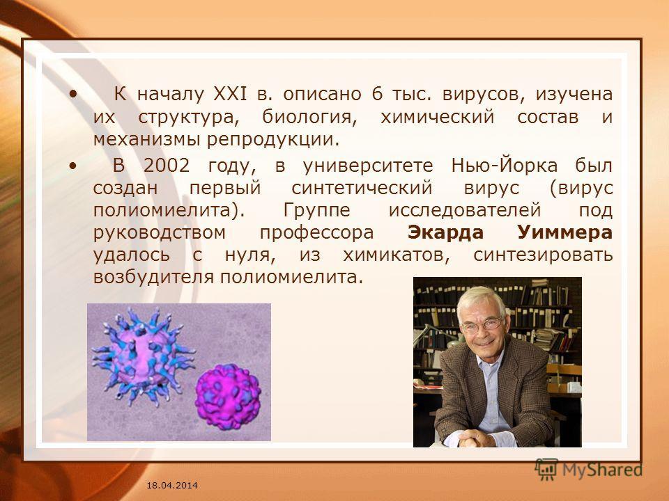К началу XXI в. описано 6 тыс. вирусов, изучена их структура, биология, химический состав и механизмы репродукции. В 2002 году, в университете Нью-Йорка был создан первый синтетический вирус (вирус полиомиелита). Группе исследователей под руководство
