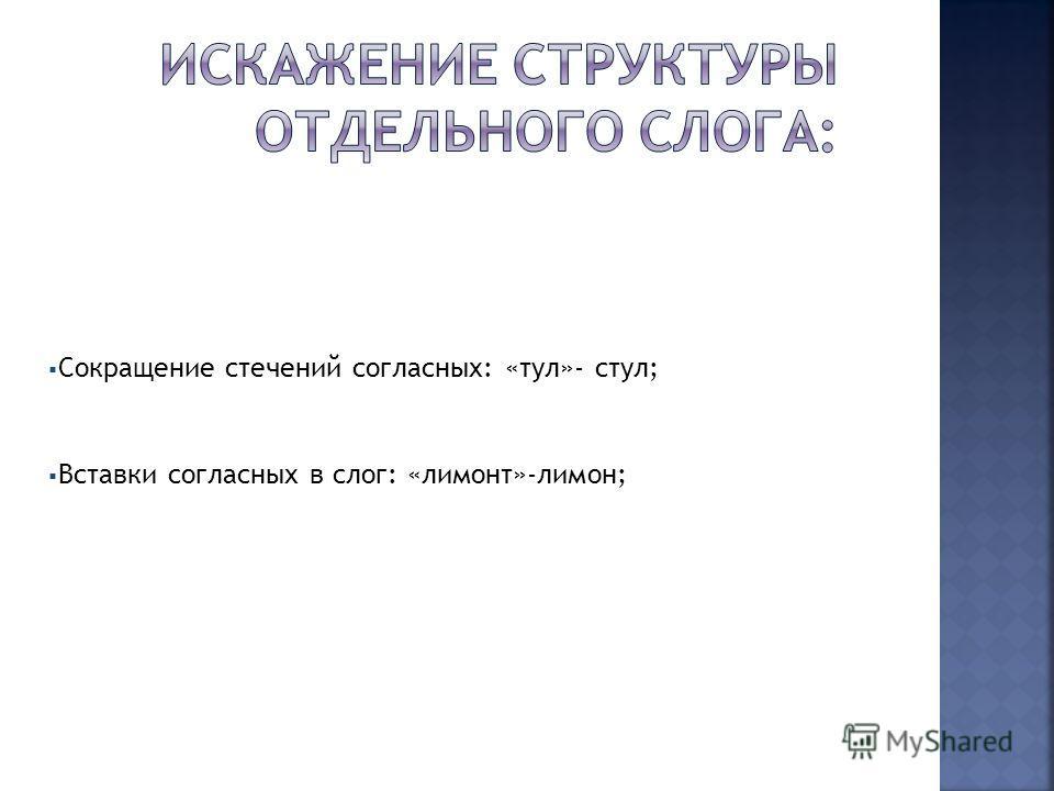 Сокращение стечений согласных: «тул»- стул; Вставки согласных в слог: «лимонт»-лимон;