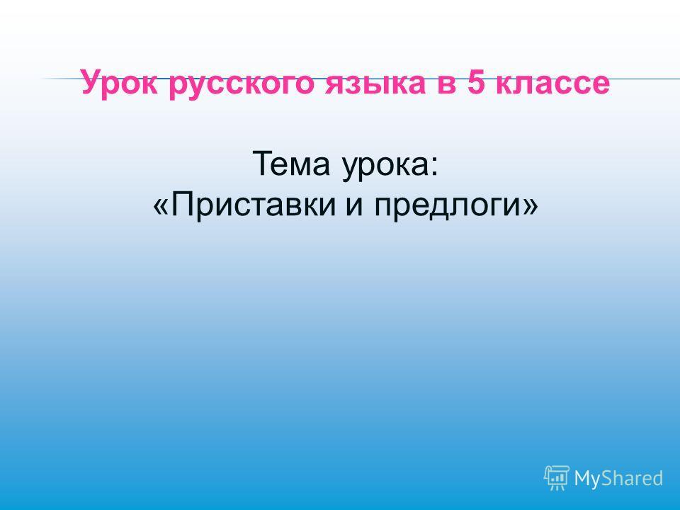 Урок русского языка в 5 классе Тема урока: «Приставки и предлоги»