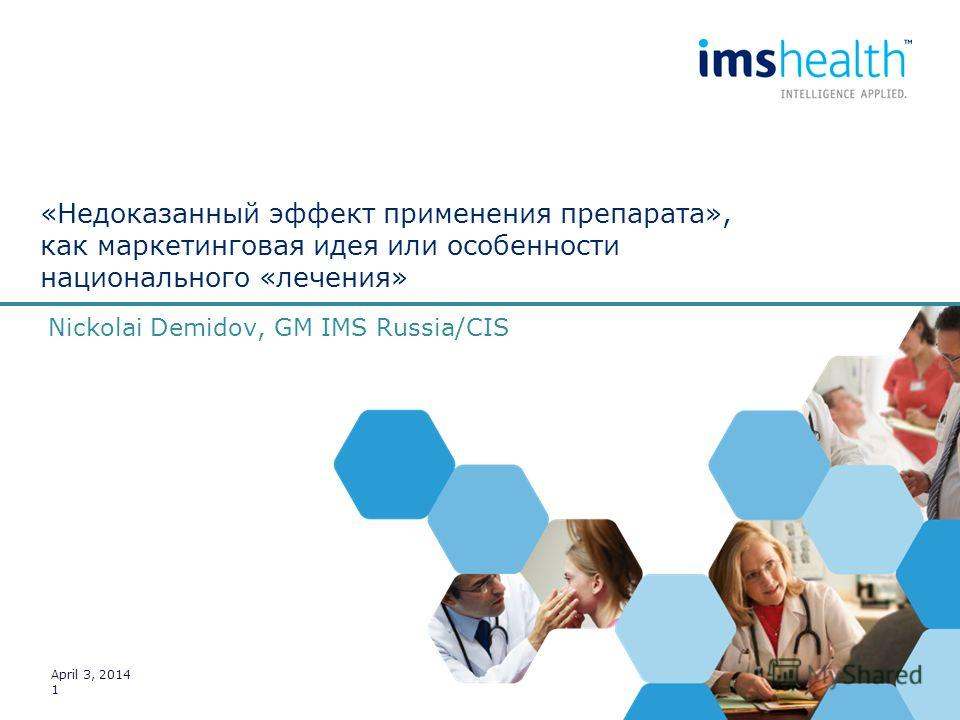 Nickolai Demidov, GM IMS Russia/CIS April 3, 2014 1 «Недоказанный эффект применения препарата», как маркетинговая идея или особенности национального «лечения»
