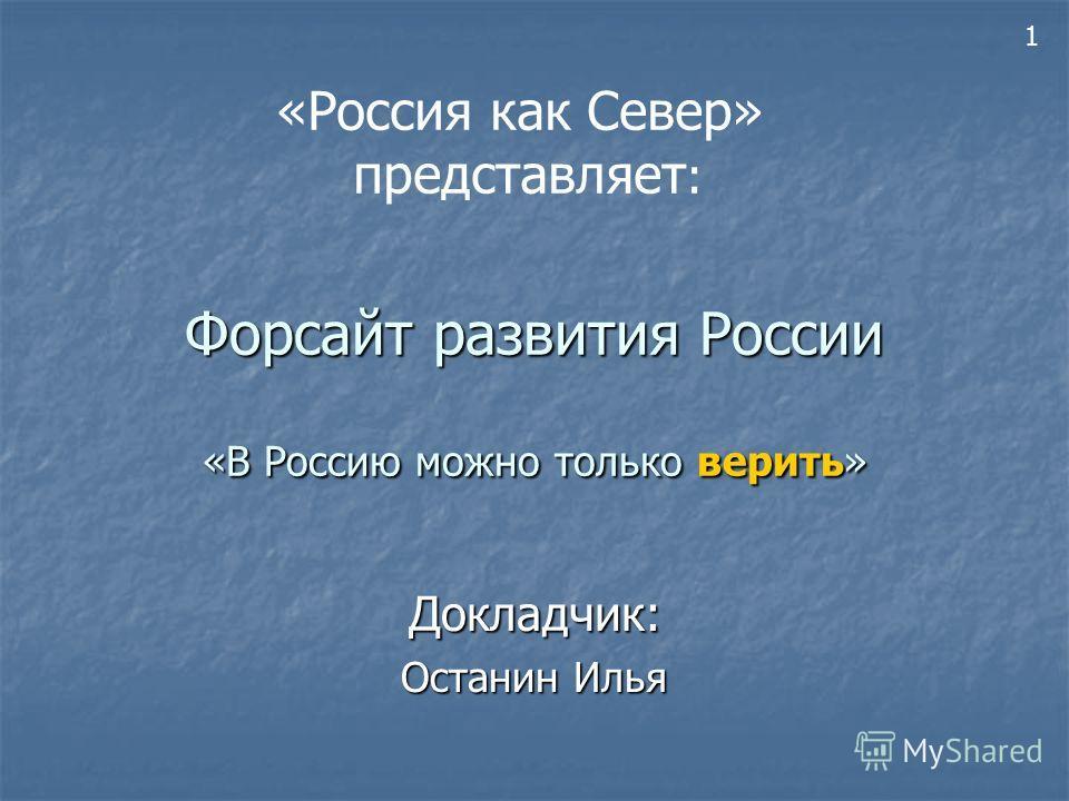 Форсайт развития России «В Россию можно только верить» Докладчик: Останин Илья 1 «Россия как Север» представляет :