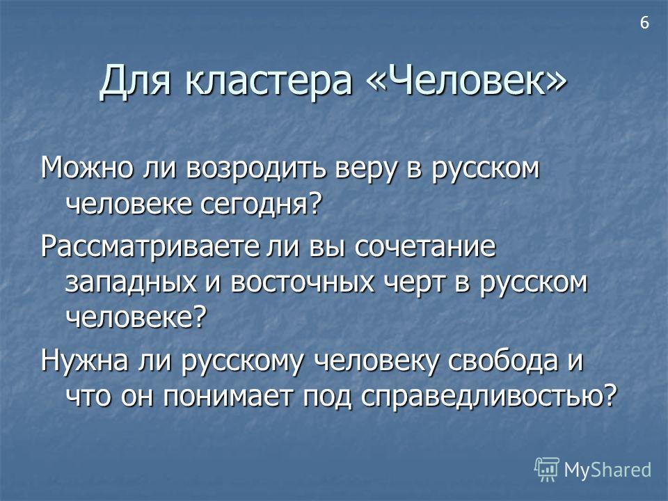 Для кластера «Человек» Можно ли возродить веру в русском человеке сегодня? Рассматриваете ли вы сочетание западных и восточных черт в русском человеке? Нужна ли русскому человеку свобода и что он понимает под справедливостью? 6