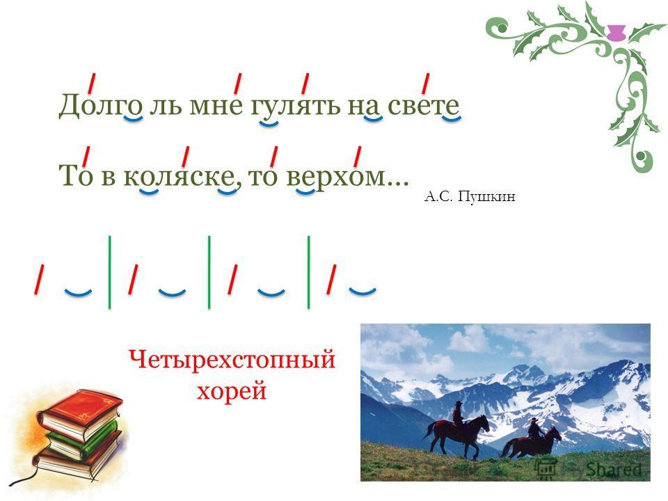 Долго ль мне гулять на свете То в коляске, то верхом… А.С. Пушкин Четырехстопный хорей