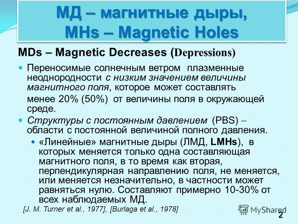 МД – магнитные дыры, MHs – Magnetic Holes MDs – Magnetic Decreases ( Depressions) Переносимые солнечным ветром плазменные неоднородности с низким значением величины магнитного поля, которое может составлять менее 20% (50%) от величины поля в окружающ