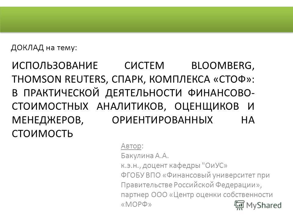 ИСПОЛЬЗОВАНИЕ СИСТЕМ BLOOMBERG, THOMSON REUTERS, СПАРК, КОМПЛЕКСА «СТОФ»: В ПРАКТИЧЕСКОЙ ДЕЯТЕЛЬНОСТИ ФИНАНСОВО- СТОИМОСТНЫХ АНАЛИТИКОВ, ОЦЕНЩИКОВ И МЕНЕДЖЕРОВ, ОРИЕНТИРОВАННЫХ НА СТОИМОСТЬ Автор: Бакулина А.А. к.э.н., доцент кафедры