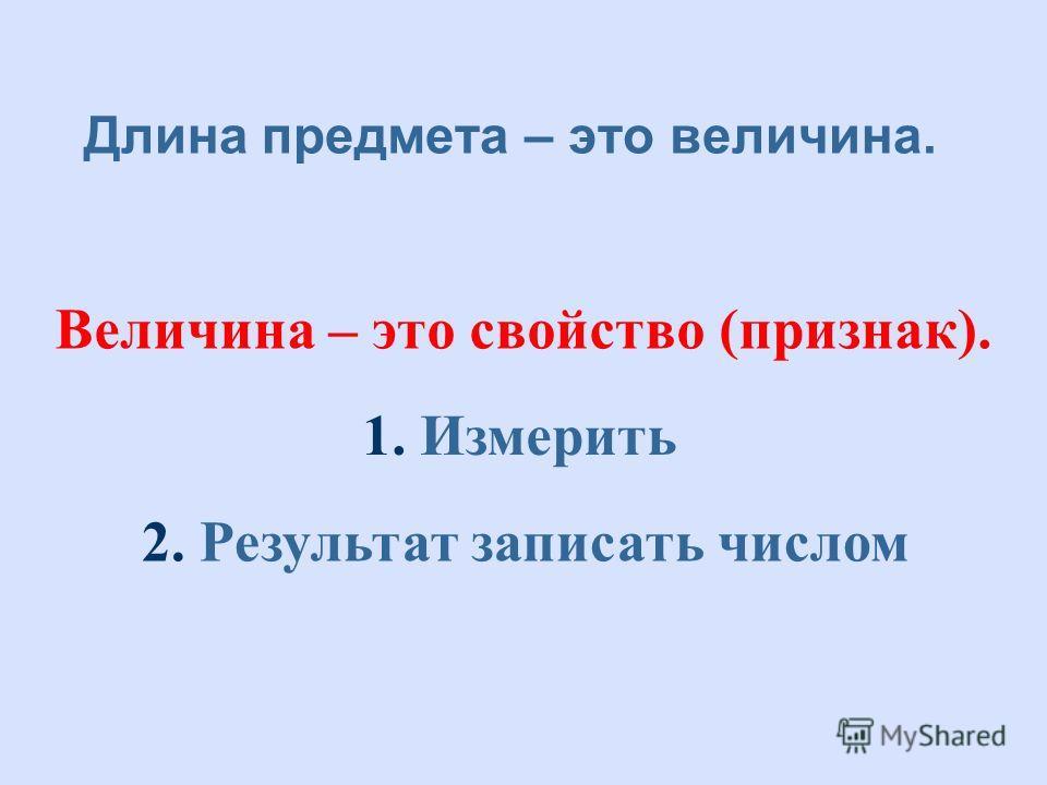 Длина предмета – это величина. Величина – это свойство (признак). 1. Измерить 2. Результат записать числом