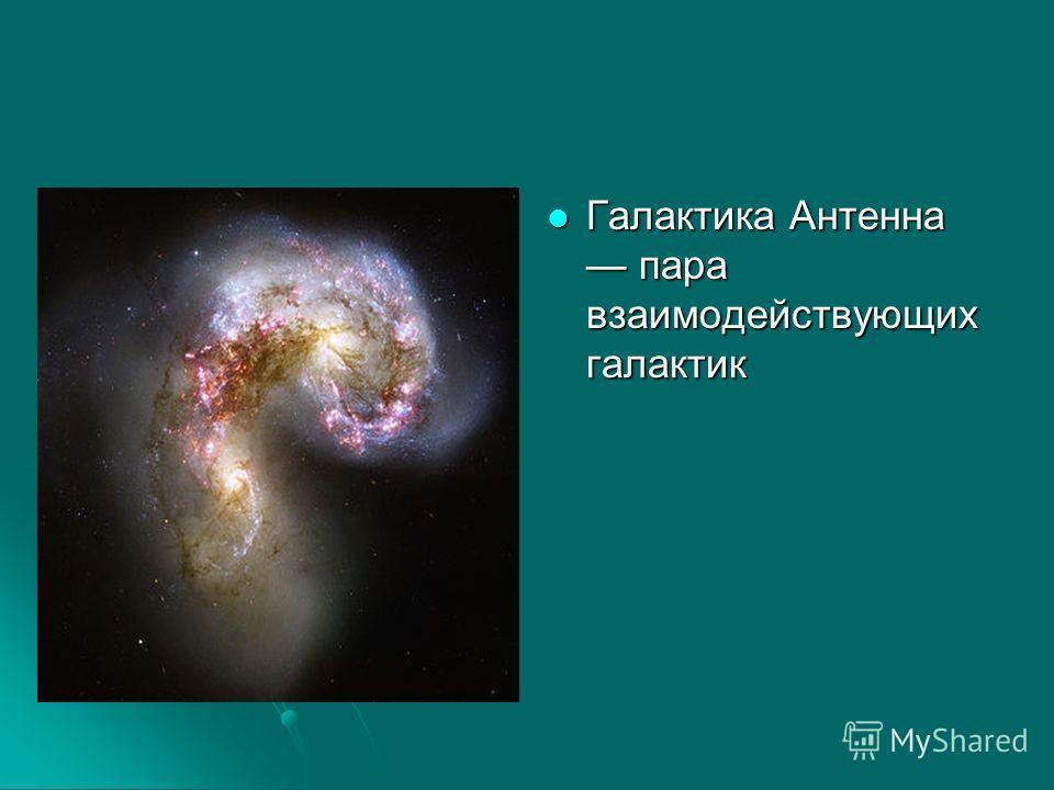 Галактика Антенна пара взаимодействующих галактик Галактика Антенна пара взаимодействующих галактик