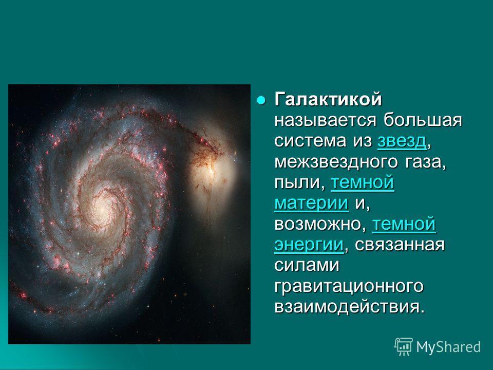 Галактикой называется большая система из звезд, межзвездного газа, пыли, темной материи и, возможно, темной энергии, связанная силами гравитационного взаимодействия. Галактикой называется большая система из звезд, межзвездного газа, пыли, темной мате
