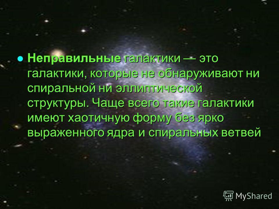 Неправильные галактики это галактики, которые не обнаруживают ни спиральной ни эллиптической структуры. Чаще всего такие галактики имеют хаотичную форму без ярко выраженного ядра и спиральных ветвей Неправильные галактики это галактики, которые не об